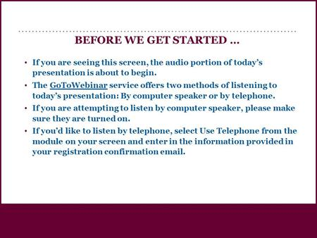 BEFORE WE GET STARTED … If you are seeing this screen, the audio portion of today's presentation is about <strong>to</strong> begin. The GoToWebinar service offers two.