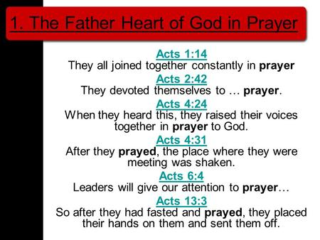 1. The Father Heart of God in Prayer Acts 1:14 Acts 1:14 They all joined together constantly in prayer Acts 2:42 Acts 2:42 They devoted themselves to …