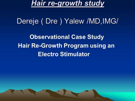Hair re-growth study Dereje ( Dre ) Yalew /MD,IMG/ Observational Case Study Hair Re-Growth Program using an Electro Stimulator.