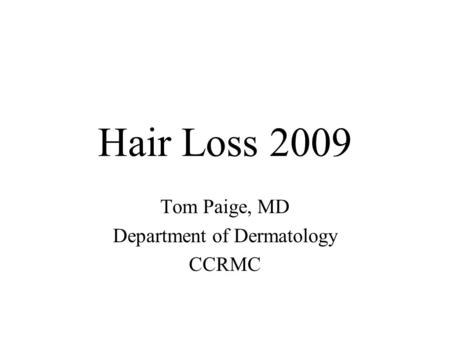 Hair Loss 2009 Tom Paige, MD Department of Dermatology CCRMC.