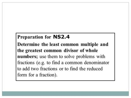 Preparation for NS2.4 Determine the least common multiple and the greatest common divisor of whole numbers; use them to solve problems with fractions (e.g.