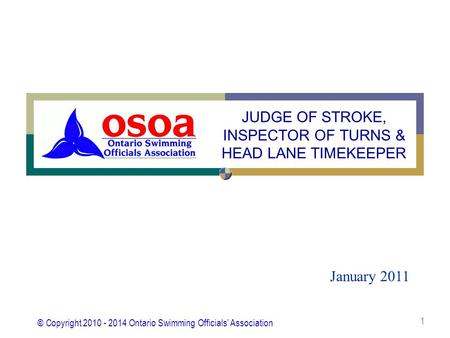 © Copyright 2010 - 2014 Ontario Swimming Officials' Association 1 January 2011 JUDGE OF STROKE, INSPECTOR OF TURNS & HEAD LANE TIMEKEEPER.