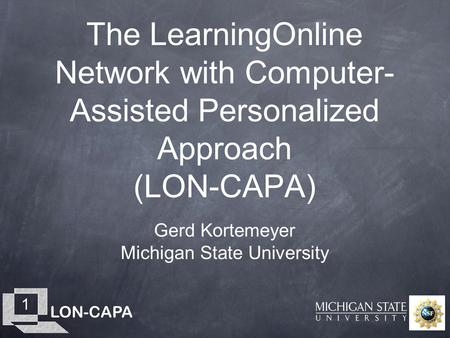 LON-CAPA 1 The LearningOnline Network with Computer- Assisted Personalized Approach (LON-CAPA) Gerd Kortemeyer Michigan State University.