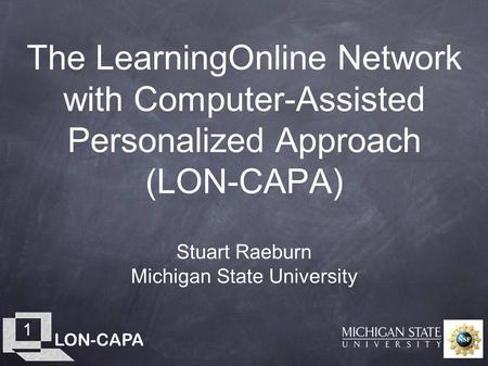 LON-CAPA 1 The LearningOnline Network with Computer-Assisted Personalized Approach (LON-CAPA) Stuart Raeburn Michigan State University.