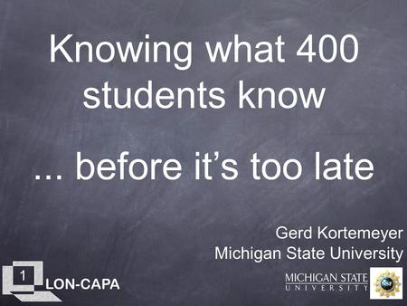 LON-CAPA 1 Knowing what 400 students know Gerd Kortemeyer Michigan State University... before it's too late.