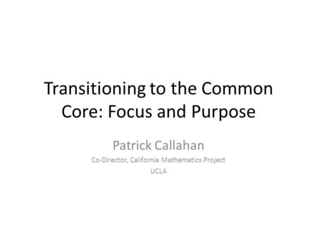 Transitioning to the Common Core: Focus and Purpose Patrick Callahan Co-Director, California Mathematics Project UCLA.