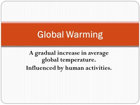 A gradual increase in average global temperature. Influenced by human activities. Global Warming.