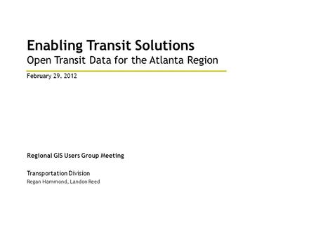 Enabling Transit Solutions Open Transit Data for the Atlanta Region Regional GIS Users Group Meeting Transportation Division Regan Hammond, Landon Reed.