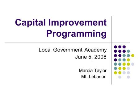 Capital Improvement Programming Local Government Academy June 5, 2008 Marcia Taylor Mt. Lebanon.