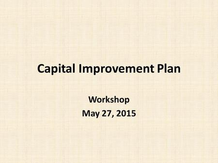 Capital Improvement Plan Workshop May 27, 2015. Capital Improvement Plan (CIP) Tool used to develop a five year timeline for scheduling necessary improvements.