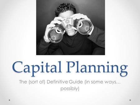Capital Planning The (sort of) Definitive Guide (in some ways… possibly)