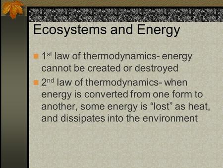 Ecosystems and Energy 1 st law of thermodynamics- energy cannot be created or destroyed 2 nd law of thermodynamics- when energy is converted from one form.
