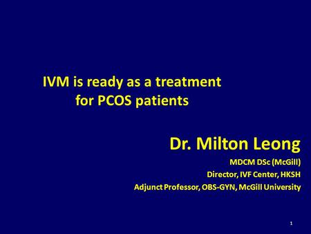 IVM is ready as a treatment for PCOS patients Dr. Milton Leong MDCM DSc (McGill) Director, IVF Center, HKSH Adjunct Professor, OBS-GYN, McGill University.