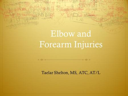 Elbow and Forearm Injuries Taelar Shelton, MS, ATC, AT/L.