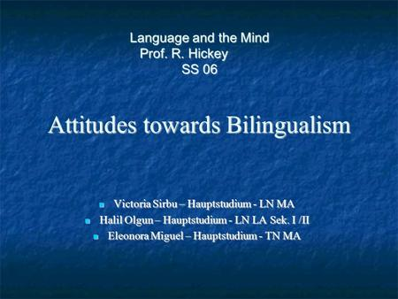 <strong>Language</strong> and the Mind Prof. R. Hickey SS 06 Attitudes towards Bilingualism Victoria Sirbu – Hauptstudium - LN MA Victoria Sirbu – Hauptstudium - LN MA.