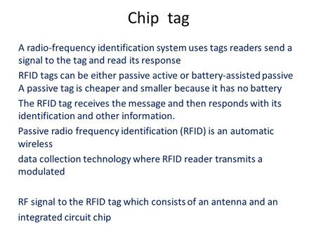 Chip tag A radio-frequency identification system uses tags readers send a signal to the tag and read its response RFID tags can be either passive active.