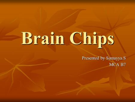 Brain Chips Presented by Sumayya.S MCA B7.
