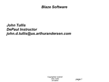 Copyrighted material John Tullis 8/13/2015 page 1 Blaze Software John Tullis DePaul Instructor