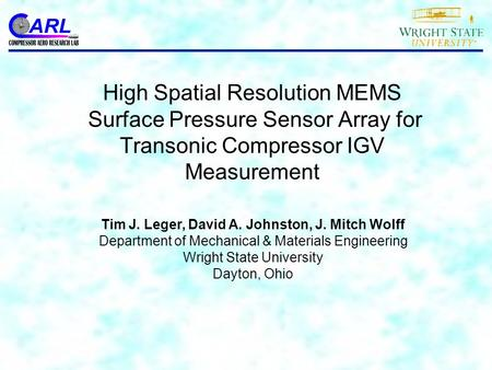 High Spatial Resolution MEMS Surface Pressure Sensor Array for Transonic Compressor IGV Measurement Tim J. Leger, David A. Johnston, J. Mitch Wolff Department.