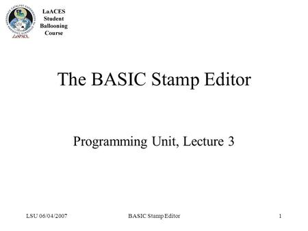 LSU 06/04/2007BASIC Stamp Editor1 The BASIC Stamp Editor Programming Unit, Lecture 3.