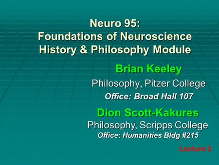 Neuro 95: Foundations of Neuroscience History & Philosophy Module Brian Keeley Philosophy, Pitzer College Office: Broad Hall 107 Lecture 2 Dion Scott-Kakures.