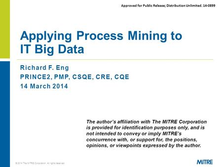Approved for Public Release; Distribution Unlimited. 14-0899 Richard F. Eng PRINCE2, PMP, CSQE, CRE, CQE 14 March 2014 Applying Process Mining to IT Big.