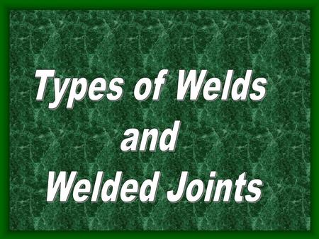 Objectives Identify different types of welded joints with 100% accuracy. Describe the properties of the joints with 80% accuracy. Identify different types.
