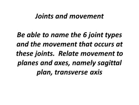 Joints and movement Be able to name the 6 joint types and the movement that occurs at these joints. Relate movement to planes and axes, namely sagittal.
