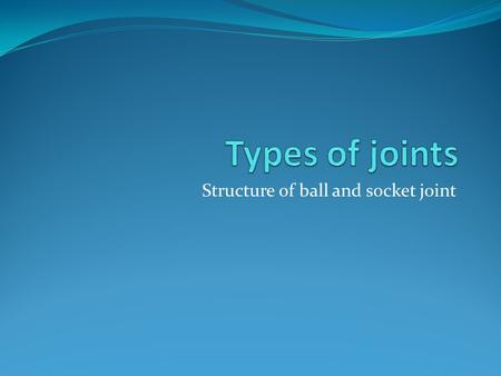 Structure of ball and socket joint. Name different types of joints and where they are located Describe the structure of hinge joint Describe the structure.