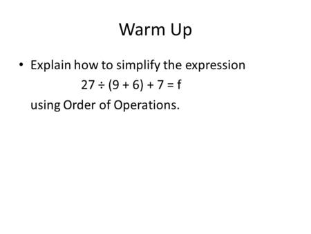 Warm Up Explain how to simplify the expression 27 ÷ (9 + 6) + 7 = f using Order of Operations.