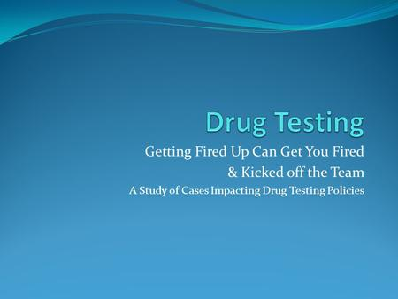 Getting Fired Up Can Get You Fired & Kicked off the Team A Study of Cases Impacting Drug Testing Policies.