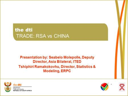 The dti TRADE: RSA vs CHINA Presentation by: Seabelo Molepolle, Deputy Director, Asia Bilateral, ITED Tshiphiri Ramakokovhu, Director, Statistics & Modeling,