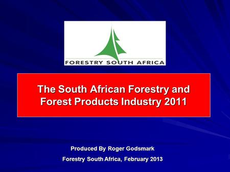 The South African Forestry and Forest Products Industry 2011 Produced By Roger Godsmark Forestry South Africa, February 2013.