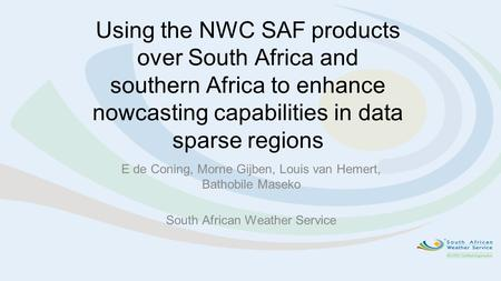 Using the NWC SAF products over South Africa and southern Africa to enhance nowcasting capabilities in data sparse regions E de Coning, Morne Gijben, Louis.
