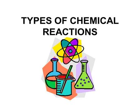 TYPES OF CHEMICAL REACTIONS Today's lesson Title: Types of chemical reactions Focus: To classify a chemical reaction as one of the following types: combination.