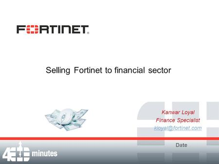 Selling Fortinet to financial sector Kanwar Loyal Finance Specialist Date.