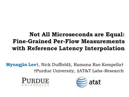 Not All Microseconds are Equal: Fine-Grained Per-Flow Measurements with Reference Latency Interpolation Myungjin Lee †, Nick Duffield‡, Ramana Rao Kompella†