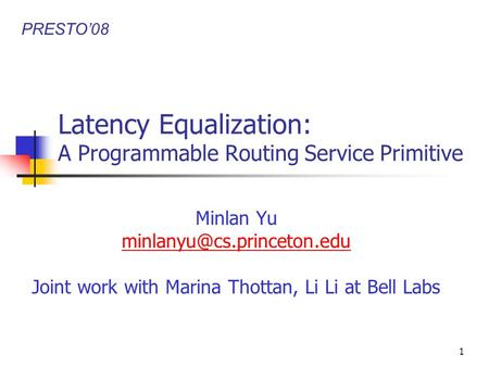 1 Latency Equalization: A Programmable Routing Service Primitive Minlan Yu Joint work with Marina Thottan, Li Li at Bell Labs.