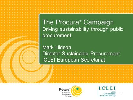 1 The Procura + Campaign Driving sustainability through public procurement Mark Hidson Director Sustainable Procurement ICLEI European Secretariat.
