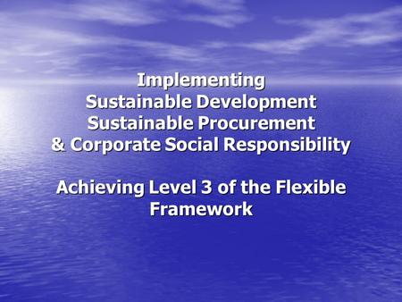 Implementing Sustainable Development Sustainable Procurement & Corporate Social Responsibility Achieving Level 3 of the Flexible Framework.
