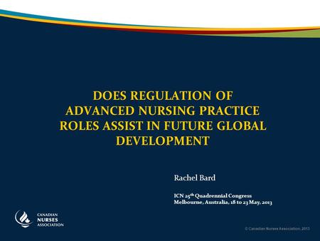 © Canadian Nurses Association, 2013 DOES REGULATION OF ADVANCED NURSING PRACTICE ROLES ASSIST IN FUTURE GLOBAL DEVELOPMENT Rachel Bard ICN 25 th Quadrennial.