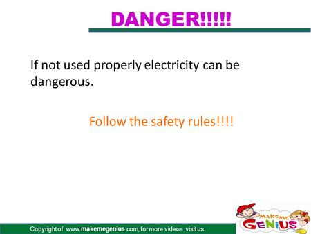 Copyright of www.makemegenius.com, for more videos,visit us. DANGER!!!!! If not used properly electricity can be dangerous. Follow the safety rules!!!!