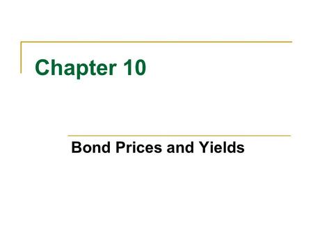 Chapter 10 Bond Prices and Yields. 10-2 Straight Bond Obligates the issuer of the bond to pay the holder of the bond: A fixed sum of money (principal,