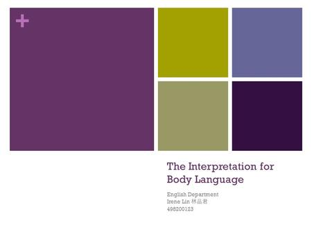 + The Interpretation for Body Language English Department Irene Lin 林品君 498200123.