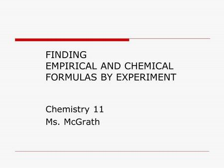 FINDING EMPIRICAL AND CHEMICAL FORMULAS BY EXPERIMENT Chemistry 11 Ms. McGrath.