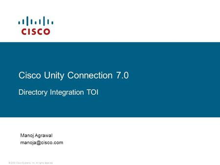 © 2008 Cisco Systems, Inc. All rights reserved. Cisco Unity Connection 7.0 Directory Integration TOI Manoj Agrawal