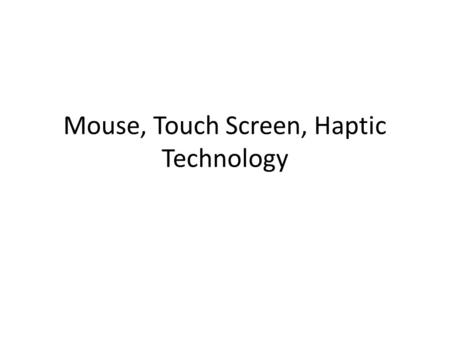 Mouse, Touch Screen, Haptic Technology. Mouse Invented by Doug Engelbart First commercial computer to come with a mouse: Apple Macintosh 1984.
