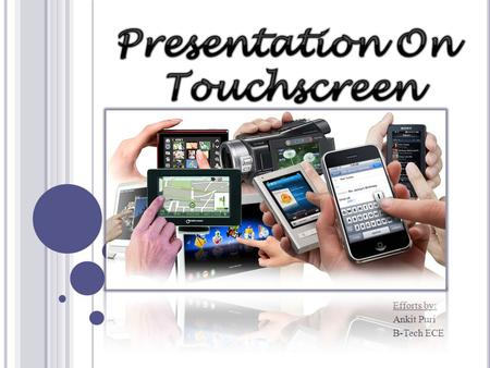 Efforts by: Ankit Puri B-Tech ECE. O VERVIEW Introduction Multi Point Touch Touchscreen Technologies Comparison Of Technologies Conclusion Future Technologies.
