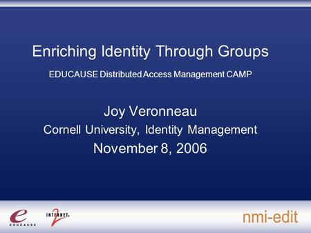 Enriching Identity Through Groups EDUCAUSE Distributed Access Management CAMP Joy Veronneau Cornell University, Identity Management November 8, 2006.
