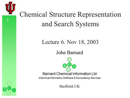 1 Chemical Structure Representation and Search Systems Lecture 6. Nov 18, 2003 John Barnard Barnard Chemical Information Ltd Chemical Informatics Software.